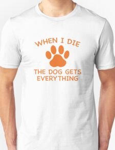 When I Die The Dog Gets Everything Unisex T-Shirt
