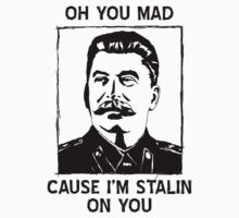 Oh you mad cuz i'm Stalin on you by shadeprint