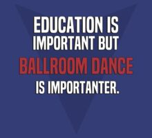 Education is important! But Ballroom dance is importanter. by margdbrown