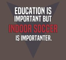 Education is important! But Indoor soccer is importanter. by margdbrown