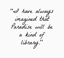 """""""I have always imagined that Paradise will be a kind of library.""""  Unisex T-Shirt"""