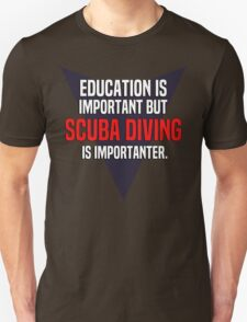 Education is important! But Scuba diving is importanter. T-Shirt