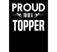 Proud to be a Topper. Show your pride if your last name or surname is Topper Photographic Print