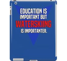 Education is important! But Waterskiing is importanter. iPad Case/Skin