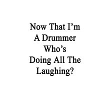 Now That I'm  A Drummer Who's Doing All The Laughing?  by supernova23