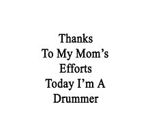 Thanks To My Mom's Efforts Today I'm A Drummer  by supernova23