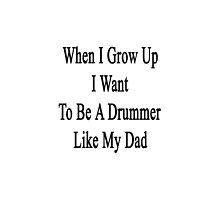 When I Grow Up I Want To Be A Great Drummer Like My Dad  by supernova23