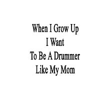 When I Grow Up I Want To Be A Great Drummer Like My Mom by supernova23