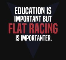 Education is important! But Flat racing is importanter. by margdbrown