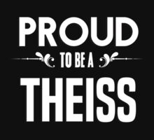 Proud to be a Theiss. Show your pride if your last name or surname is Theiss by mjones7778