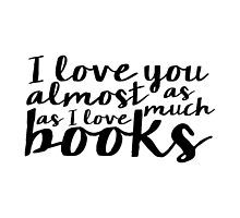 I Love You Almost As Much As I Love Books - B&W by bboutique