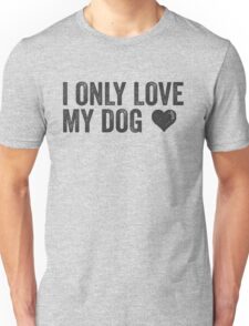 I Only Love My Dog   Animal Lover Dog Owner Vegetarian Funny Quote Shirt! Unisex T-Shirt