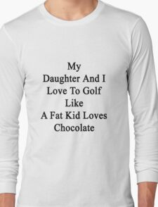 My Daughter And I Love To Golf Like A Fat Kid Loves Chocolate  Long Sleeve T-Shirt