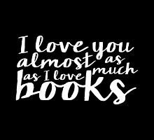 I Love You Almost As Much As I Love Books (inverted) by bboutique