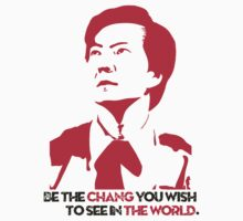 Be the CHANG you wish to see in THE WORLD. by Raymond Doyle (BlackRose Design)