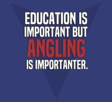 Education is important! But Angling is importanter. by margdbrown