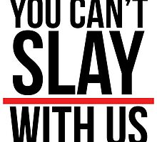 You can't slay with us. by ihip2