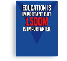 Education is important! But 1500m is importanter. Canvas Print
