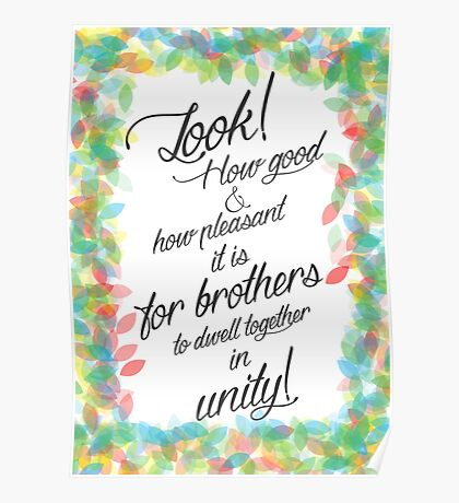 Look! How good and how pleasant it is for brothers to dwell together in unity! Psalm 133:1 Poster