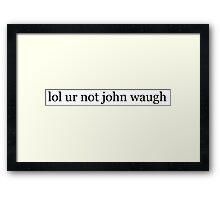 lol ur not john waugh Framed Print