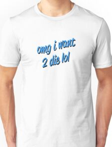 omg i want 2 die lol Unisex T-Shirt