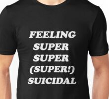 feeling super super (super!) suicidal v.1 Unisex T-Shirt