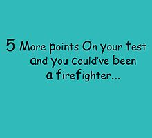 5 More Points On Your test and you could've been a fire fighter  by creativecm