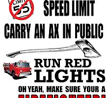 Break the speed limit carry an ax in public run red lights oh yeah ,make sure your a Firefighter! by creativecm