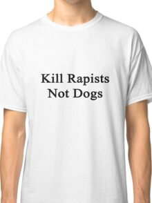 Kill Rapists Not Dogs  Classic T-Shirt