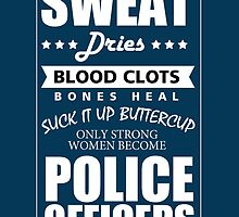 SWEAT DRIES BLOOD CLOTS BONES HEAL SUCK IT UP BUTTERCUP ONLY STRONG WOMEN BECOME POLICE OFFICERS by birthdaytees