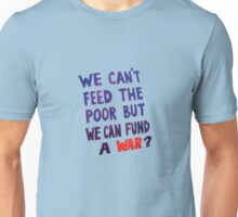We Can't Feed The Poor But We Can Fund A War? Unisex T-Shirt