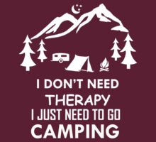 I DON'T NEED THERAPY I JUST NEED TO GO CAMPING by imprasunna