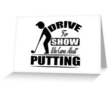 Drive for the show, who cares about putting? Greeting Card