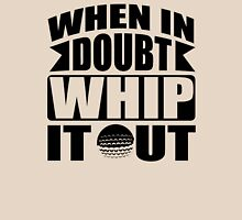 When in doubt whip it out Unisex T-Shirt