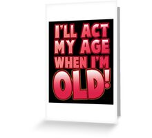 I'll act my AGE when I'm OLD! Greeting Card