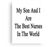 My Son And I Are The Best Nurses In The World  Canvas Print