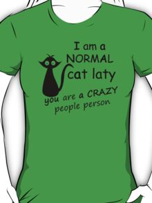 I AM A NORMAL CAT LATY  YOU ARE ACRAZY PEOPLE PERSON T-Shirt