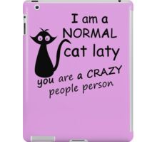 I AM A NORMAL CAT LATY  YOU ARE ACRAZY PEOPLE PERSON iPad Case/Skin