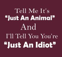 TELL ME ITS  JUST AN ANIMAL AND I'LL TELL YOU YOU'RE JUST AN IDIOT by imprasunna