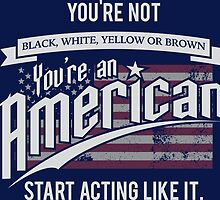 You're Not Black, White, Yellow or Brown You're an American Start Acting Like it by mericanasfuck