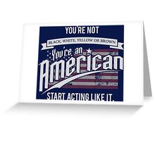 You're Not Black, White, Yellow or Brown You're an American Start Acting Like it Greeting Card