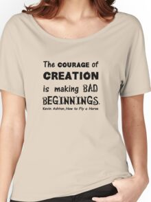 The Courage of Creation is Making Bad Beginnings, Kevin Ashton Quote Women's Relaxed Fit T-Shirt