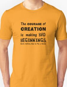 The Courage of Creation is Making Bad Beginnings, Kevin Ashton Quote T-Shirt