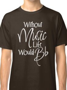 Without Music Life Would Bb Classic T-Shirt