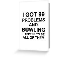 BOWLING - I GOT 99 PROBLEMS Greeting Card
