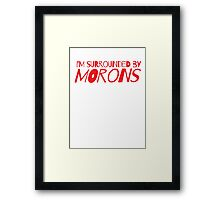 I'm surrounded by morons Framed Print