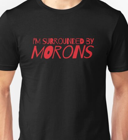 I'm surrounded by morons Unisex T-Shirt