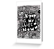 Kpop is my life now ♥ Greeting Card