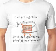 AM I GETTING OLDER, OR IS THE SUPERMARKET PLAYING GREAT MUSIC? Unisex T-Shirt