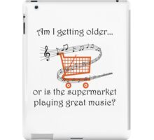 AM I GETTING OLDER, OR IS THE SUPERMARKET PLAYING GREAT MUSIC? iPad Case/Skin